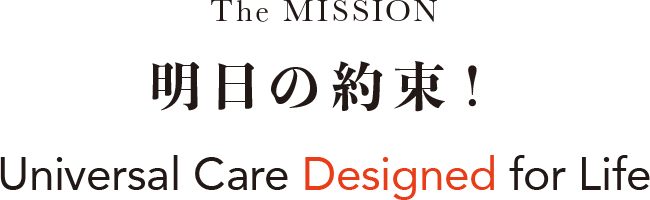 The MISSION 明日の約束!Universal Care Designed for Life